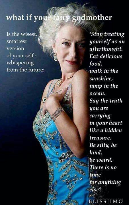 "WHO SAID THIS?? (But the Helen Mirren photo goes perfectly, no matter who it is.) ""What if your Fairy Godmother... is the wisest, smartest version of yourself - whispering from the future: ""Stop treating yourself as an afterthought. Eat delicious food, walk in the sunshine, jump in the ocean. Say the truth you are carrying in your heart like a hidden treasure. Be silly, be kind, be weird. There is no time for anything else.""  What if....."