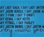 Say Lady Gaga, I say Lady Antebellum  Say Jason Derulo, I say Jason Aldean  Say T-Pain, I say T-Swift  Say Kesha, I say Keith  Say Pitbull, I say Paisley  Say Justin Bieber, I say Justin Moore  COUNTRY MUSIC FOREVER