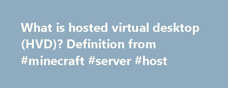 What is hosted virtual desktop (HVD)? Definition from #minecraft #server #host http://vps.nef2.com/what-is-hosted-virtual-desktop-hvd-definition-from-minecraft-server-host/  #hosted virtual desktop # hosted virtual desktop (HVD) A hosted virtual desktop (HVD) is a user interface that connects to applications and data that are stored on a cloud provider's servers rather than on the user's computer or the corporate network. An HVD is sometimes referred to as a cloud-hosted virtual desktop…