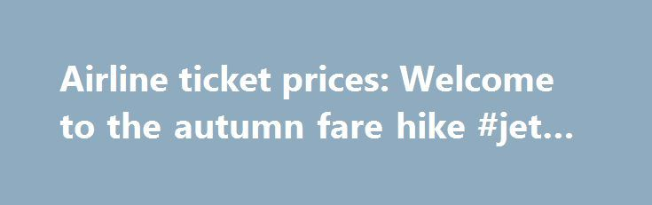 Airline ticket prices: Welcome to the autumn fare hike #jet #travel http://travel.remmont.com/airline-ticket-prices-welcome-to-the-autumn-fare-hike-jet-travel/  #price of airline tickets # Airline ticket prices Welcome to the autumn fare hike Sep 11th 2011, 21:01 by N.B.   WASHINGTON, D.C. MOST of the travel news this week has been focused on the bomb threat against New York and Washington and the changes to air travel since the 9/11 attacks. But flying under […]The post Airline ticket…