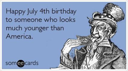 Funny Independence Day Ecard Happy July 4th Birthday To Someone Who Looks Much Younger Than America I Came Pretty Close And Just Barel