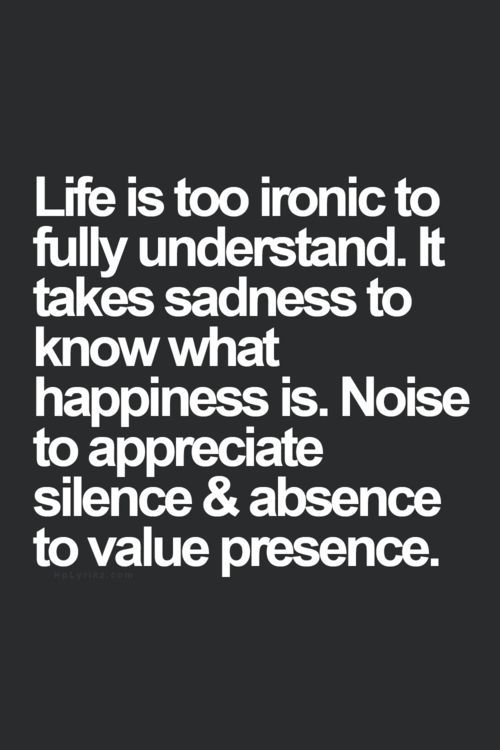 Life is too ironic to fully understand. It takes sadness to know what happiness is. Noise to appreciate silence. And absence to value presence. ~Author Unknown