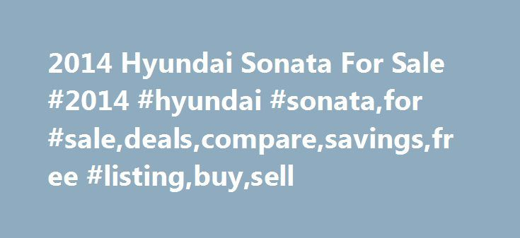2014 Hyundai Sonata For Sale #2014 #hyundai #sonata,for #sale,deals,compare,savings,free #listing,buy,sell http://mississippi.nef2.com/2014-hyundai-sonata-for-sale-2014-hyundai-sonatafor-saledealscomparesavingsfree-listingbuysell/  # 2014 Hyundai Sonata for Sale Nationwide Text Search To search for combination of words or phrases, separate items with commas. For example, entering Factory Warranty, Bluetooth will show all listings with both the phrase Factory Warranty and the word Bluetooth…