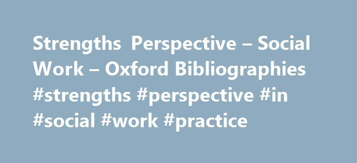 Strengths Perspective – Social Work – Oxford Bibliographies #strengths #perspective #in #social #work #practice http://oklahoma-city.remmont.com/strengths-perspective-social-work-oxford-bibliographies-strengths-perspective-in-social-work-practice/  # Strengths Perspective by Colin Ward LAST REVIEWED: 06 May 2015 LAST MODIFIED: 28 May 2013 DOI: 10.1093/obo/9780195389678-0165 Introduction Traditional theories of mental health and therapy have been the primary influence on the training of…