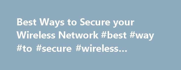 Best Ways to Secure your Wireless Network #best #way #to #secure #wireless #network http://bakersfield.remmont.com/best-ways-to-secure-your-wireless-network-best-way-to-secure-wireless-network/  # Best Ways to Secure your Wireless Network Introduction Wi-Fi is much different from Ethernet. In order to connect or eavesdrop on the wired portion of a network usually requires physical access to the router, a switch or port, or Ethernet cabling. However, the wireless portion of the network can be…