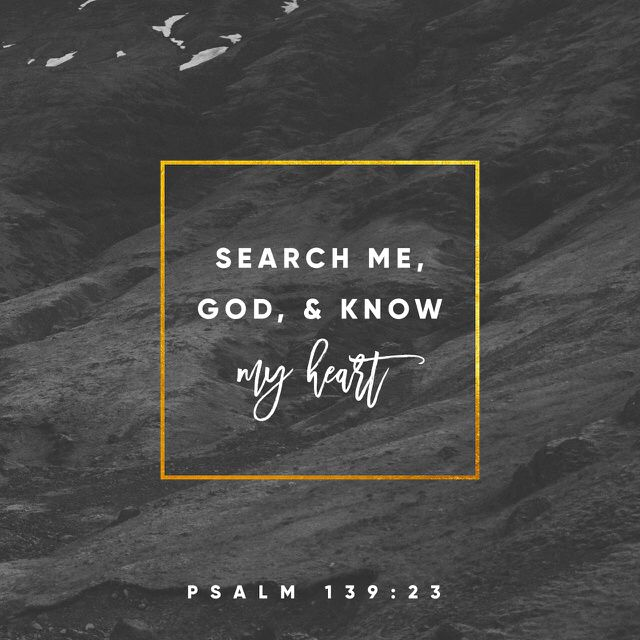 """Search me, O God, and know my heart; Try me, and know my anxieties; And see if there is any wicked way in me, And lead me in the way everlasting."" ‭‭Psalms‬ ‭139:23-24‬ ‭NKJV‬‬ http://bible.com/114/psa.139.23-24.nkjv"