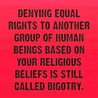Denying equal rights to another group of human beings based on your religious beliefs is still called bigotry.