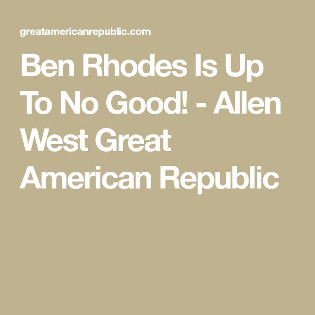 Ben Rhodes Is Up To No Good! - Allen West Great American Republic