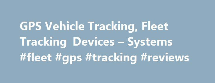 GPS Vehicle Tracking, Fleet Tracking Devices – Systems #fleet #gps #tracking #reviews http://west-virginia.remmont.com/gps-vehicle-tracking-fleet-tracking-devices-systems-fleet-gps-tracking-reviews/  # What Can GPS Vehicle Tracking Equipment Do for Your Business How GPS Vehicle Tracking Can Improve Your Business Track Your Truck offers an efficient, effective vehicle tracking system for managing your business fleet. Vehicle Tracking Devices deliver real time information on the location…
