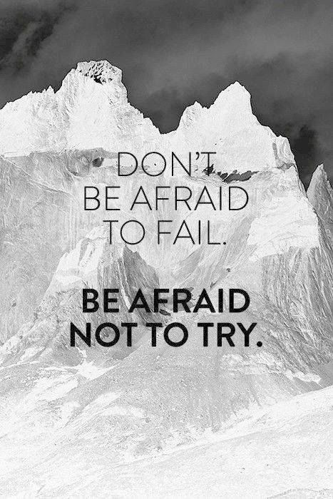Dont be afraid to fail, be afraid not to try.