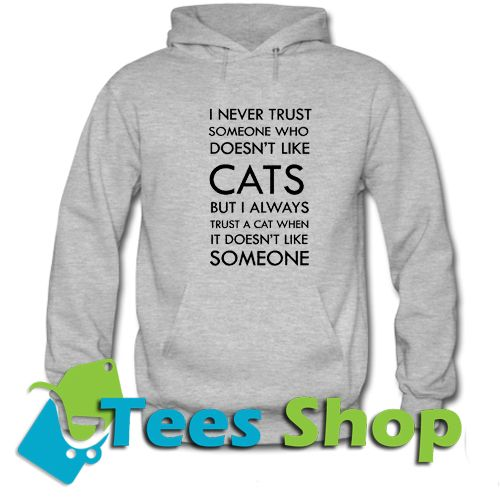 I Never Trust Someone Who Doesn't Like Cats But I Always Trust A Cat When It Doesn't Like Someone Hoodie