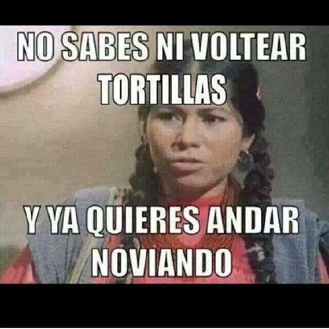 "La india Maria translation, ""You can't even flip a tortilla & you wanna have a boyfriend."" ROTFL"