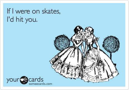 If I were on skates, I'd hit you.