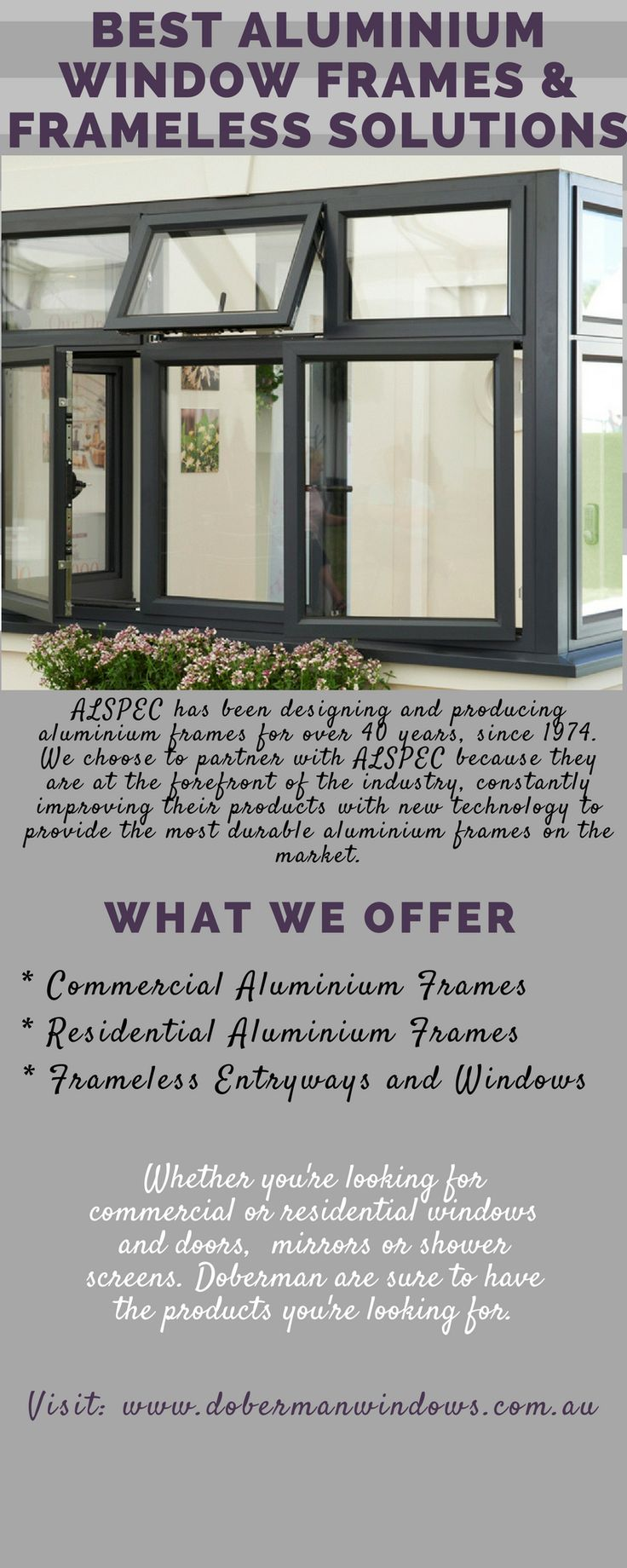 The best aluminium window and door frames are ones that are robust, flexible and attractive. At Doberman Windows and Doors we provide frames from one of Australia's most trusted aluminium window and door frame manufacturers, ALSPEC. ALSPEC has been designing and producing aluminium frames for over 40 years, since 1974.