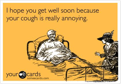 Tacy...this is for you cause you are the most annoying person for me to be around when I'm sick!! ;)