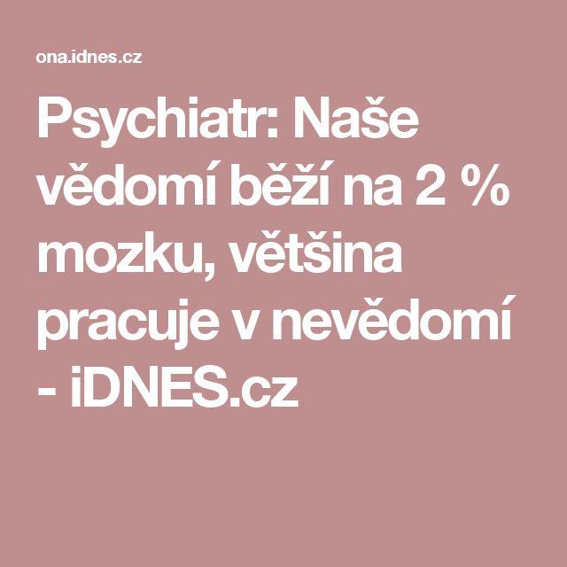 Psychiatr: Naše vědomí běží na 2 % mozku, většina pracuje v nevědomí - iDNES.cz