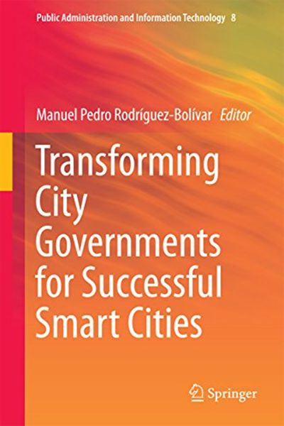 (2015) Transforming City Governments for Successful Smart Cities (Public Administration and Information Technology Book 8) by – Springer 07-01