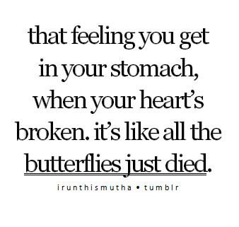 """That feeling you get in your stomach, when you heart's broken. It's"
