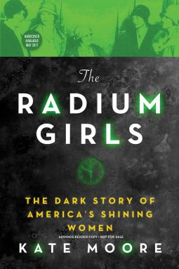 "5/1/2017    THE RADIUM GIRLS  By Kate Moore--The incredible true story of the young women exposed to the ""wonder"" substance of radium and their brave struggle for justice...  As World War I raged across the globe, hundreds of young women toiled away at the radium-dial factories, where they painted clock faces with a mysterious new substance called radium. Assured by their bosses that the luminous material was safe, the women"
