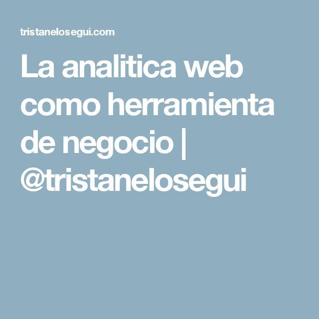 La analitica web como herramienta de negocio | @tristanelosegui