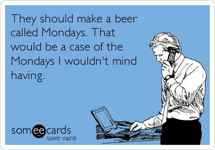 Funny Workplace Ecard: They should make a beer called Mondays. That would be a case of the Mondays I wouldn't mind having.