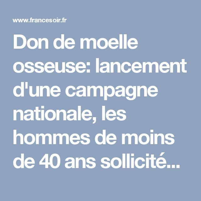 Don de moelle osseuse: lancement d'une campagne nationale, les hommes de moins de 40 ans sollicités | FranceSoir