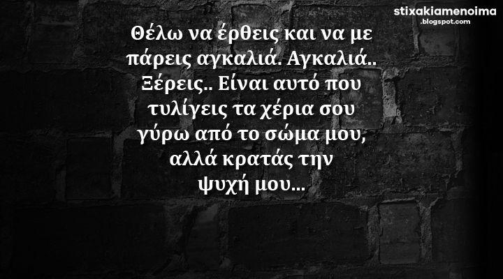 #stixakia #quotes Θέλω να έρθεις και να με πάρεις αγκαλιά. Αγκαλιά.. Ξέρεις.. Είναι αυτό που τυλίγεις τα χέρια σου γύρω από το σώμα μου αλλά κρατάς την ψυχή μου...