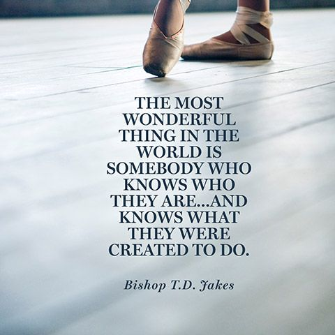 """""""The most wonderful thing in the world is somebody who knows who they are...and knows what they were created to do."""" — Bishop T.D. Jakes"""