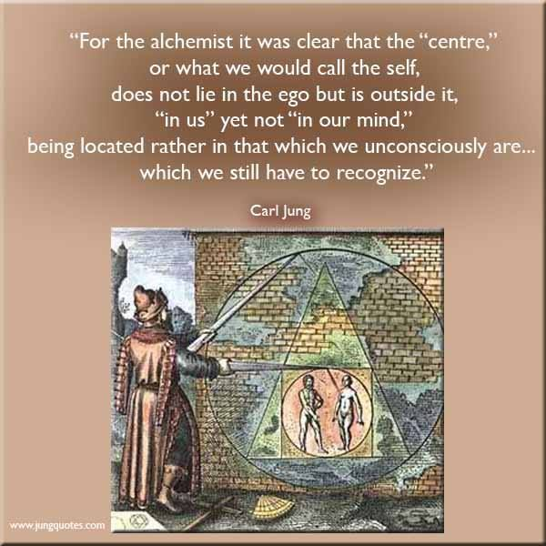 """""""For the alchemist it was clear that the """"centre,"""" or what we would call the self, does not lie in the ego but is outside it, """"in us"""" yet not """"in our mind,"""" being located rather in that which we unconsciously are, the """"quid"""" which we still have to recognize."""" ~Carl Jung, Aion, Page 169"""