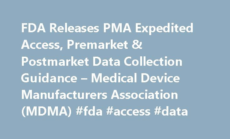FDA Releases PMA Expedited Access, Premarket & Postmarket Data Collection Guidance – Medical Device Manufacturers Association (MDMA) #fda #access #data http://sweden.nef2.com/fda-releases-pma-expedited-access-premarket-postmarket-data-collection-guidance-medical-device-manufacturers-association-mdma-fda-access-data/  # FDA Releases PMA Expedited Access, Premarket & Postmarket Data Collection Guidance Wednesday, April 23, 2014 The Food and Drug Administration (FDA) released two guidance…