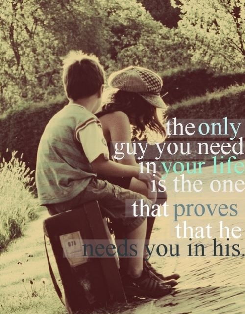 the only guy you need in your life is the one that proves that he needs you in his........aww!
