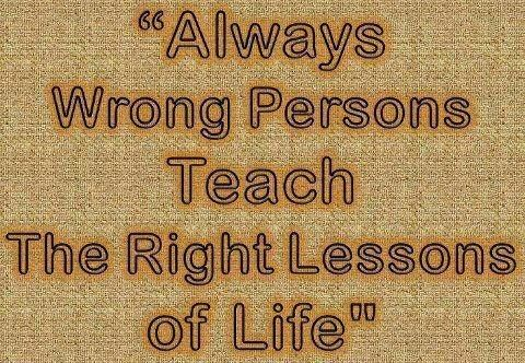 """Always wrong person, Teaches the right Lesson of Life."""