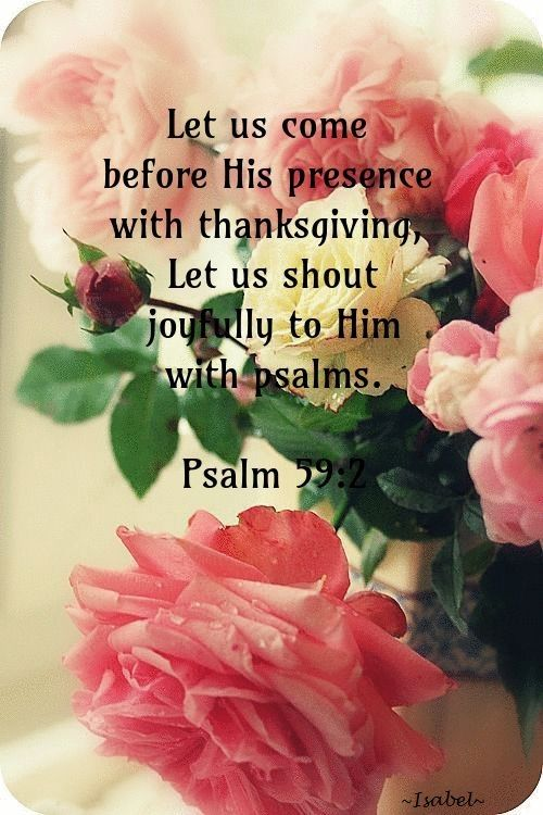 Let us come before His presence with thanksgiving, Let us shout joyfully to Him with psalms. Psalm 59:2