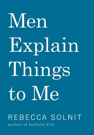 Men Explain Things to Me by Rebecca Solnit: