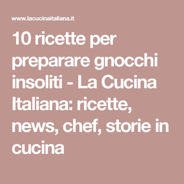 10 ricette per preparare gnocchi insoliti - La Cucina Italiana: ricette, news, chef, storie in cucina