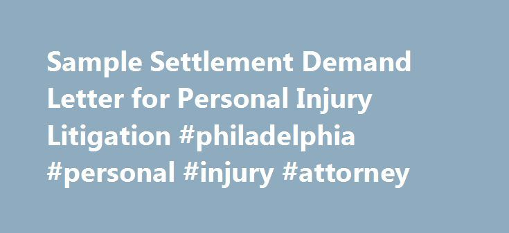 Sample Settlement Demand Letter for Personal Injury Litigation #philadelphia #personal #injury #attorney http://zambia.remmont.com/sample-settlement-demand-letter-for-personal-injury-litigation-philadelphia-personal-injury-attorney/  # Sample Settlement Demand Letter for Personal Injury Litigation RE: My Client: A. Ken Head Your Insured: Al Coholic Claim No: 1234567890000000 Dear Ms. Surance. Enclosed are the following medical bills and reports for my client, A. Ken Head: Suburban Primary…