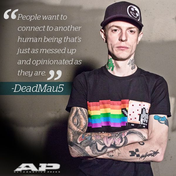 """DeadMau5 -- """"People want to connect to another human being that's just as messed up and opinionated as they are."""""""