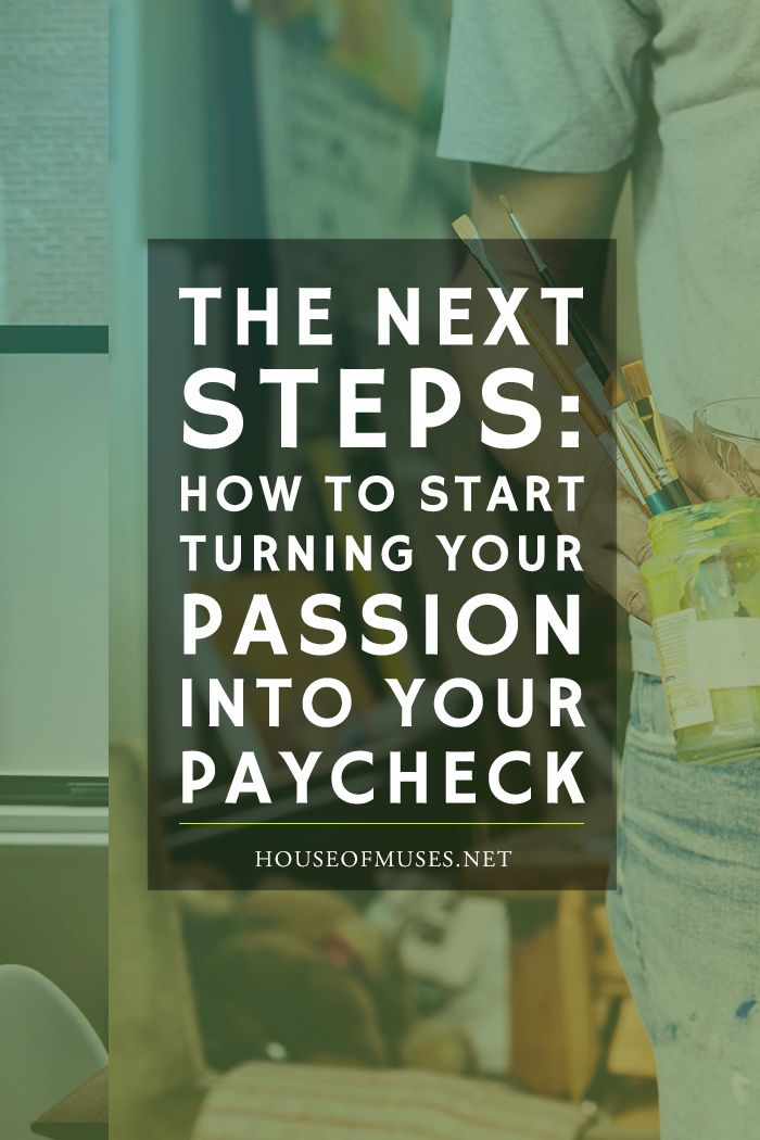 The Next Steps: how to start turning your passion into your paycheck. Actionable steps you can take today to begin to develop your side-hustle from The House of Muses.