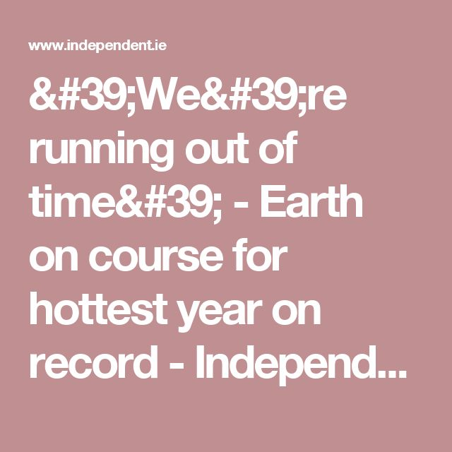 'We're running out of time' - Earth on course for hottest year on record - Independent.ie
