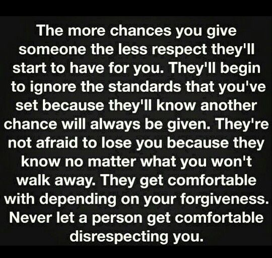 "Something to think about: while you're giving someone multiple chances there is someone out there waiting for their first chance. Don't continue to be disrespected by someone that claims to ""love"" you."