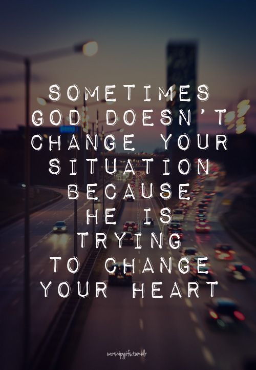 Sometimes God doesn't change your situation because He is trying to change your heart.