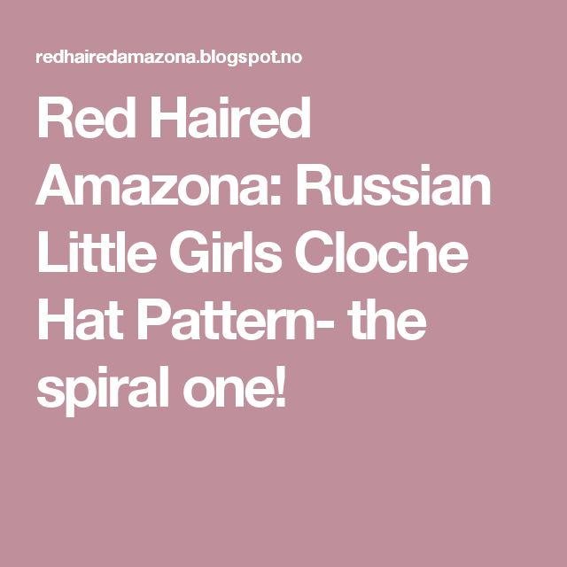 Red Haired Amazona: Russian Little Girls Cloche Hat Pattern- the spiral one!