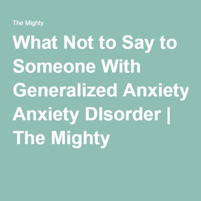 What Not to Say to Someone With Generalized Anxiety DIsorder | The Mighty