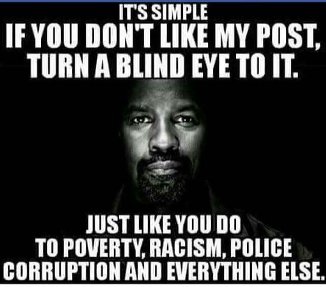 - If you don't like my post turn a blind eye to it. Just like you do to poverty, racism, police corruption and everything else.-