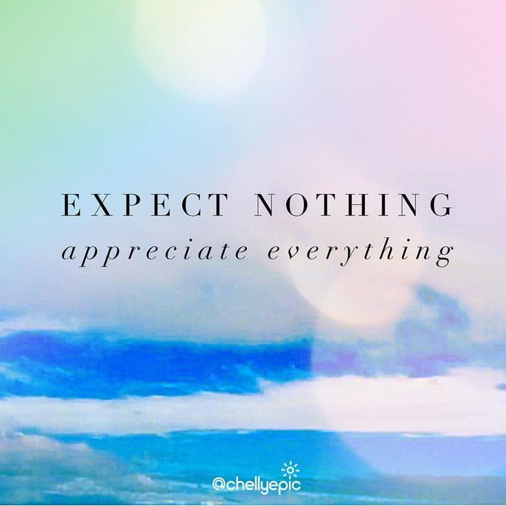 Expect nothing.  Appreciate everything.  @chellyepic