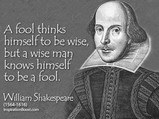 """""""A fool thinks himself to be wise, but a wise man knows himself to be a fool."""" - William Shakespeare   Wise-Quotes-William-Shakespeare"""