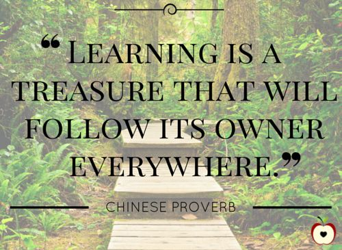 """Learning is a treasure that will follow its owner everywhere.""  — Chinese proverb  10 Inspirational Quotes for Educators:"