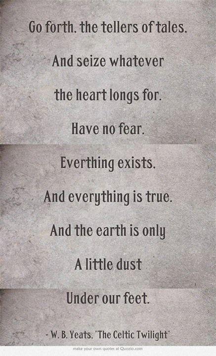 Que prossigam, os contadores de histórias, e cinjam ao coração tudo aquilo que amam. Sem receio. Tudo existe. E tudo é verdade. Porque a terra é apenas algum pó sob os nossos passos. - W. B. Yeats, trad. de APS (http://arpose.blogspot.pt/)