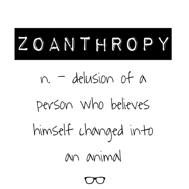 Word of the Day Zoanthropy - n. delusion of a person who believes himself changed into an animal
