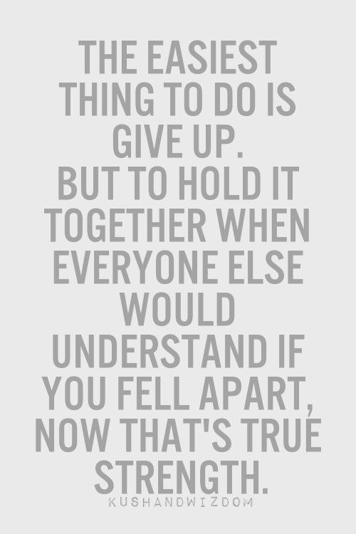 The easiest way to do is give up. But to hold it togethers when everyone else would understand if you fell apart, now that's true strength.
